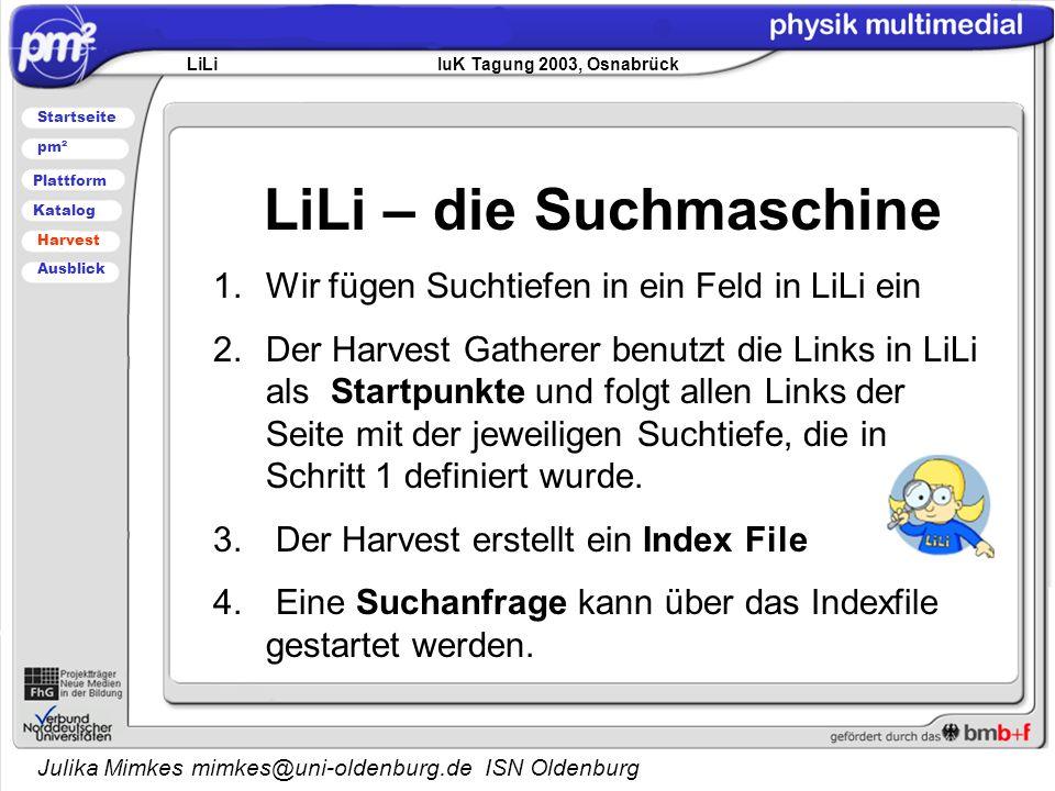 Julika Mimkes mimkes@uni-oldenburg.de ISN Oldenburg LiLi – die Suchmaschine 1.Wir fügen Suchtiefen in ein Feld in LiLi ein 2.Der Harvest Gatherer benutzt die Links in LiLi als Startpunkte und folgt allen Links der Seite mit der jeweiligen Suchtiefe, die in Schritt 1 definiert wurde.