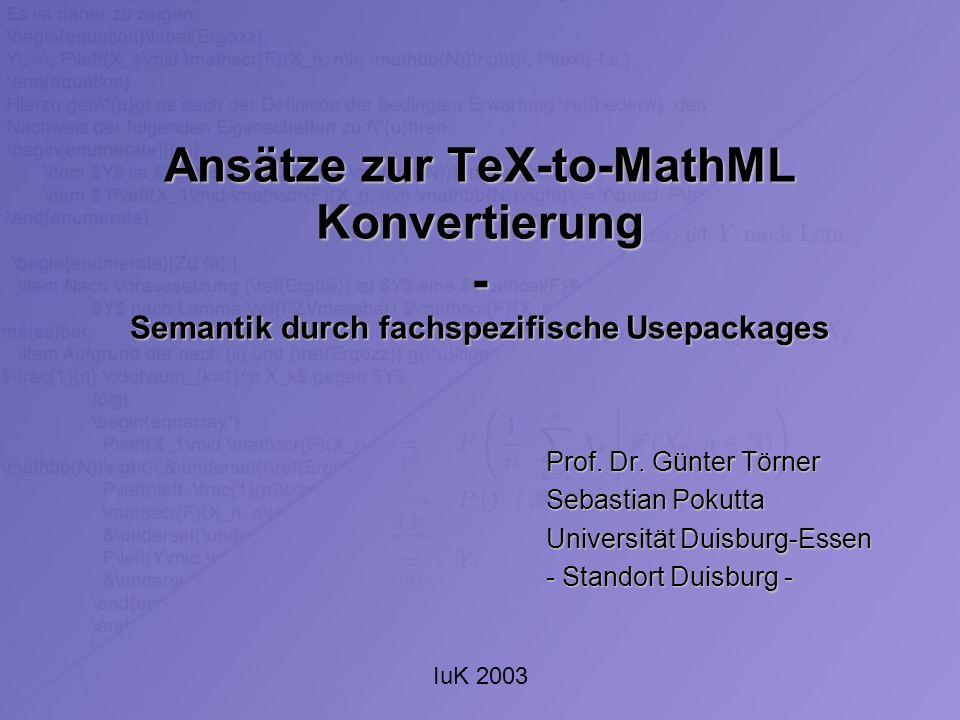 IuK 2003 Ansätze zur TeX-to-MathML Konvertierung - Semantik durch fachspezifische Usepackages Prof. Dr. Günter Törner Sebastian Pokutta Universität Du