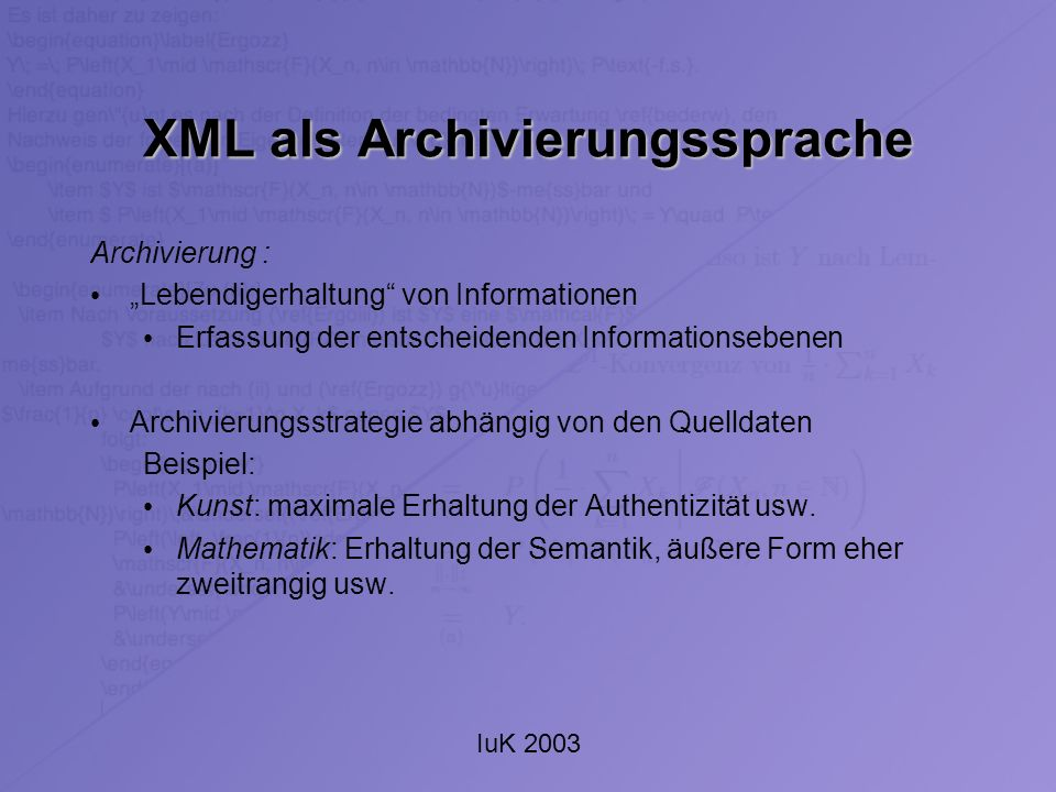IuK 2003 XML als Archivierungssprache Vielfältigkeit von XML leichte Entwicklung von Dialekten Speicherung der Daten in formatiertem Text (Plain Text) Speicherung in mehreren Schichten möglich: Integration von Metainformationen wie Quelle, Beschreibung und ähnliches in das XML-Dokument.