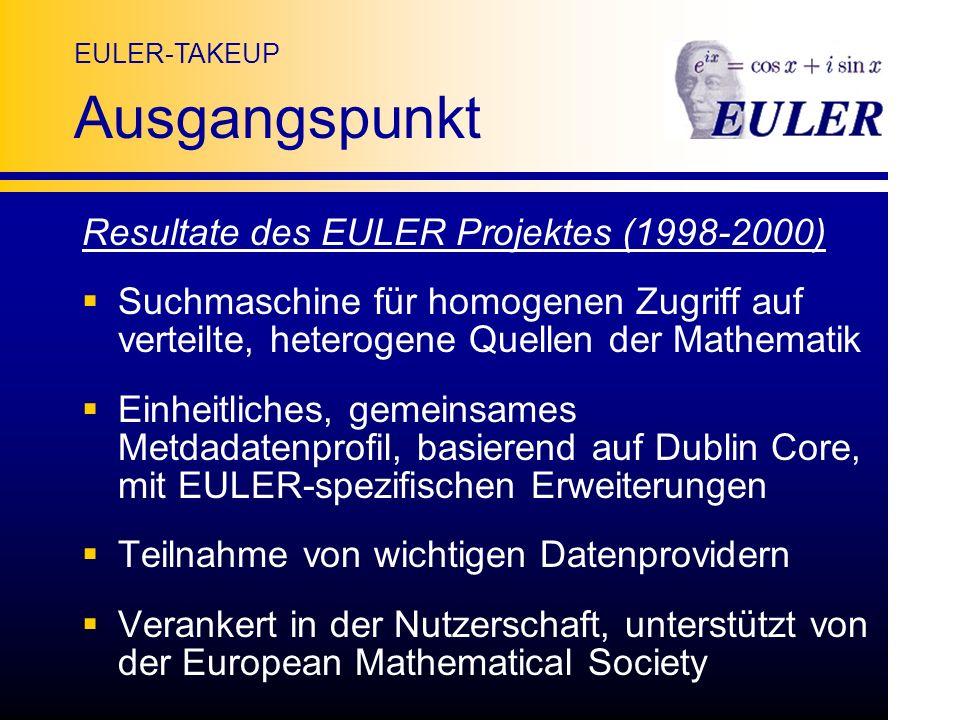 EULER-TAKEUP Ausgangspunkt Resultate des EULER Projektes (1998-2000) Suchmaschine für homogenen Zugriff auf verteilte, heterogene Quellen der Mathematik Einheitliches, gemeinsames Metdadatenprofil, basierend auf Dublin Core, mit EULER-spezifischen Erweiterungen Teilnahme von wichtigen Datenprovidern Verankert in der Nutzerschaft, unterstützt von der European Mathematical Society