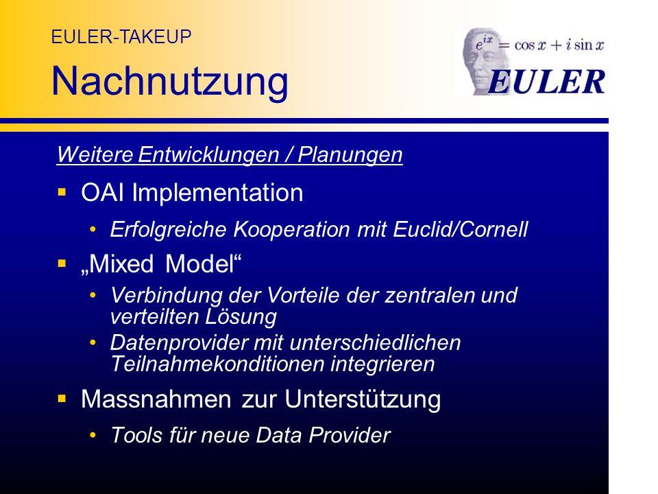 EULER-TAKEUP Nachnutzung Weitere Entwicklungen / Planungen OAI Implementation Erfolgreiche Kooperation mit Euclid/Cornell Mixed Model Verbindung der Vorteile der zentralen und verteilten Lösung Datenprovider mit unterschiedlichen Teilnahmekonditionen integrieren Massnahmen zur Unterstützung Tools für neue Data Provider