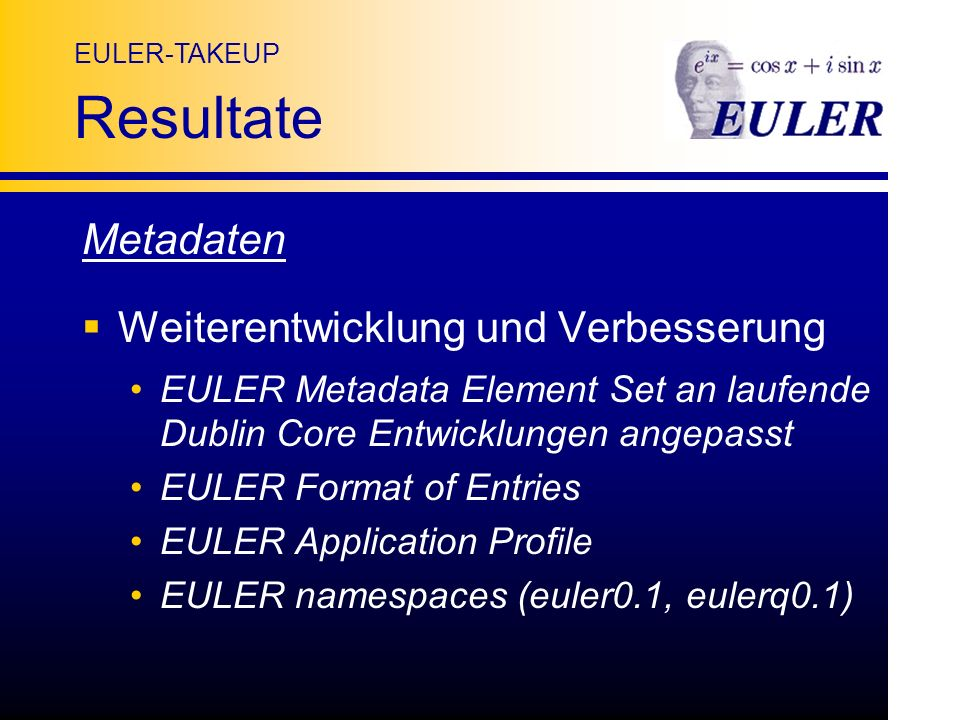 EULER-TAKEUP Resultate Metadaten Weiterentwicklung und Verbesserung EULER Metadata Element Set an laufende Dublin Core Entwicklungen angepasst EULER Format of Entries EULER Application Profile EULER namespaces (euler0.1, eulerq0.1)