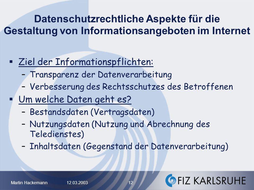 Martin Hackemann 12.03.2003 12 Datenschutzrechtliche Aspekte für die Gestaltung von Informationsangeboten im Internet Ziel der Informationspflichten: