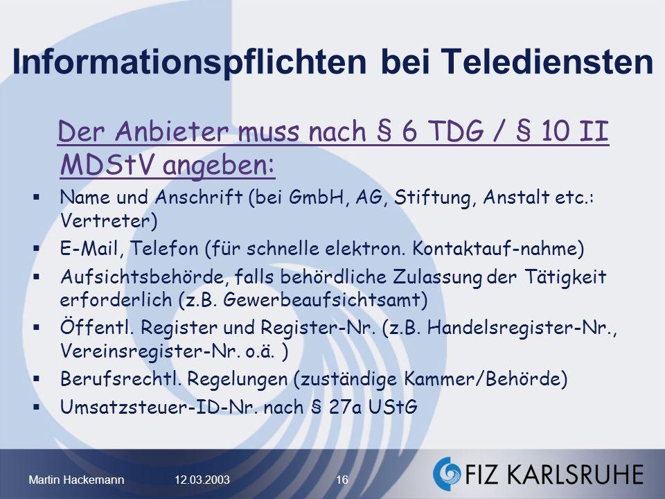 Martin Hackemann 12.03.2003 16 Informationspflichten bei Telediensten Der Anbieter muss nach § 6 TDG / § 10 II MDStV angeben: Name und Anschrift (bei