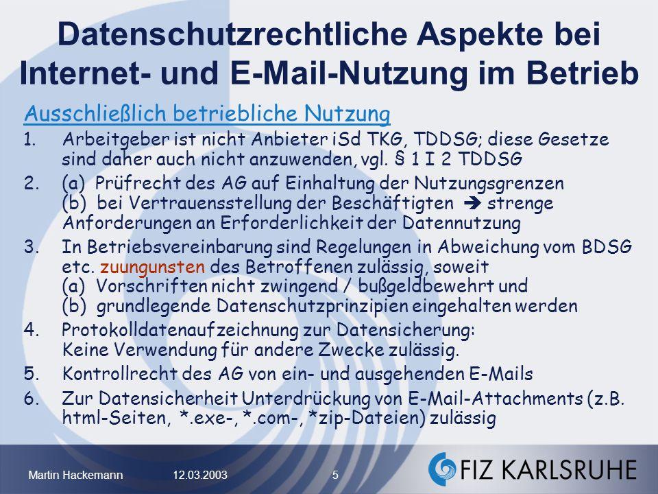 Martin Hackemann 12.03.2003 6 Datenschutzrechtliche Aspekte bei Internet- und E-Mail-Nutzung im Betrieb Bei Zulassung (Duldung) privater Nutzung vorab zu klärende Punkte: –Umfang der Ressourcenbereitstellung –technische Trennung dienstl.
