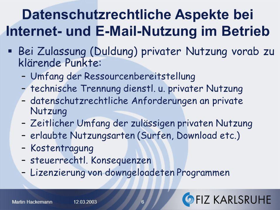 Martin Hackemann 12.03.2003 7 Datenschutzrechtliche Aspekte bei Internet- und E-Mail-Nutzung im Betrieb Bei Zulassung privater Nutzung gelten gegenüber AN datenschutzrechtliche Vorschriften für geschäftliches Angebot von Internetdiensten datenschutzrechtliche Pflichten des Anbieters nach TDDSG u.