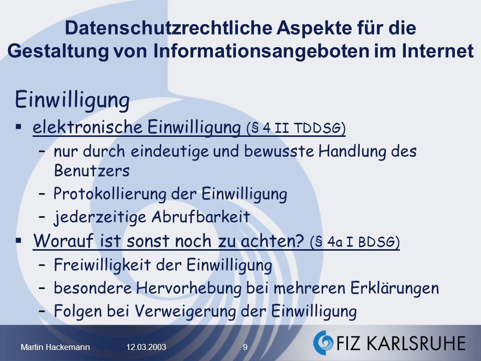 Martin Hackemann 12.03.2003 9 Datenschutzrechtliche Aspekte für die Gestaltung von Informationsangeboten im Internet Einwilligung elektronische Einwil