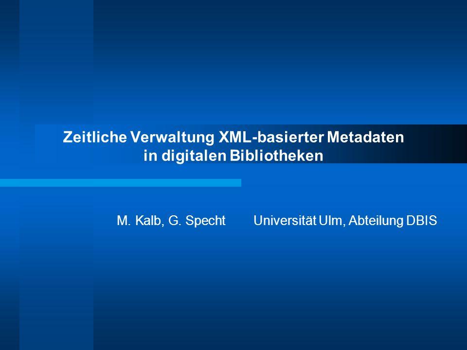 Zeitliche Verwaltung XML-basierter Metadaten in digitalen Bibliotheken M. Kalb, G. SpechtUniversität Ulm, Abteilung DBIS