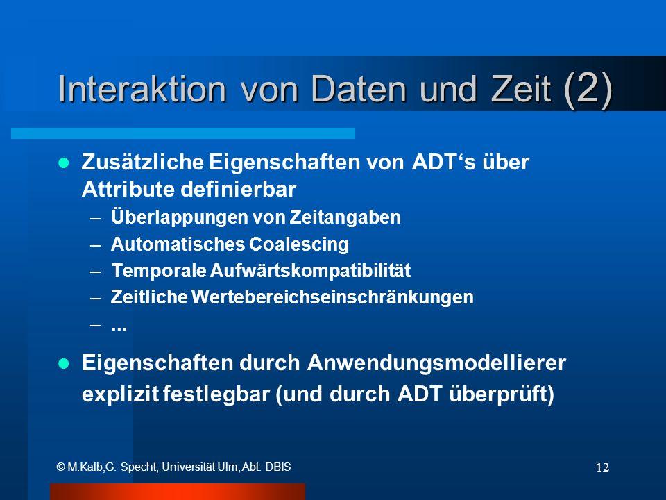 © M.Kalb,G. Specht, Universität Ulm, Abt. DBIS 12 Interaktion von Daten und Zeit (2) Zusätzliche Eigenschaften von ADTs über Attribute definierbar –Üb