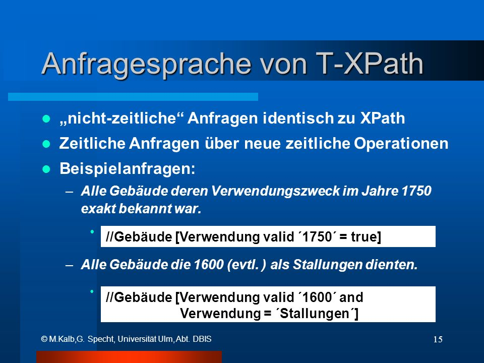 © M.Kalb,G. Specht, Universität Ulm, Abt. DBIS 15 Anfragesprache von T-XPath nicht-zeitliche Anfragen identisch zu XPath Zeitliche Anfragen über neue