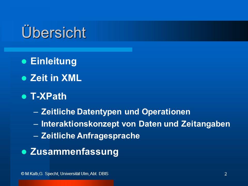 © M.Kalb,G. Specht, Universität Ulm, Abt. DBIS 2 Übersicht Einleitung Zeit in XML T-XPath –Zeitliche Datentypen und Operationen –Interaktionskonzept v