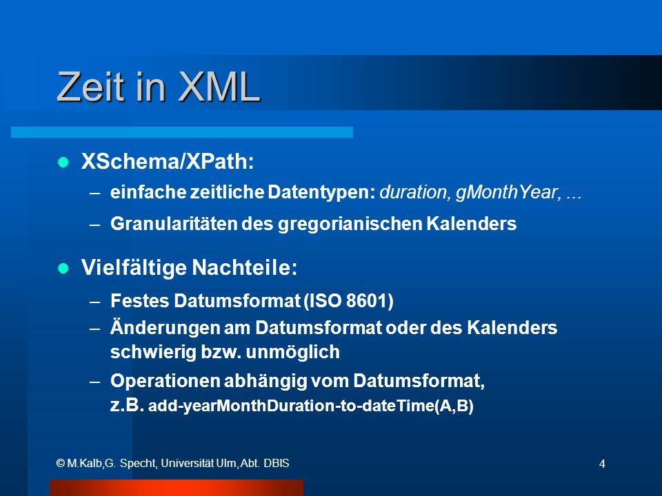 © M.Kalb,G. Specht, Universität Ulm, Abt. DBIS 4 Zeit in XML XSchema/XPath: –einfache zeitliche Datentypen: duration, gMonthYear,... –Granularitäten d