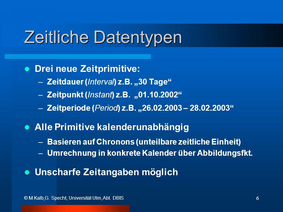© M.Kalb,G. Specht, Universität Ulm, Abt. DBIS 6 Zeitliche Datentypen Drei neue Zeitprimitive: –Zeitdauer (Interval) z.B. 30 Tage –Zeitpunkt (Instant)