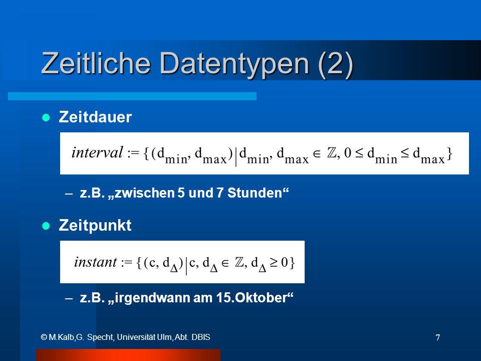 © M.Kalb,G. Specht, Universität Ulm, Abt. DBIS 7 Zeitliche Datentypen (2) Zeitdauer –z.B. zwischen 5 und 7 Stunden Zeitpunkt –z.B. irgendwann am 15.Ok