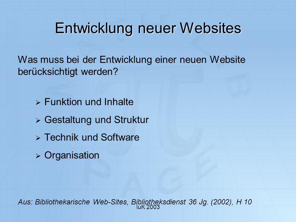 IuK 2003 Entwicklung neuer Websites Was muss bei der Entwicklung einer neuen Website berücksichtigt werden? Funktion und Inhalte Gestaltung und Strukt
