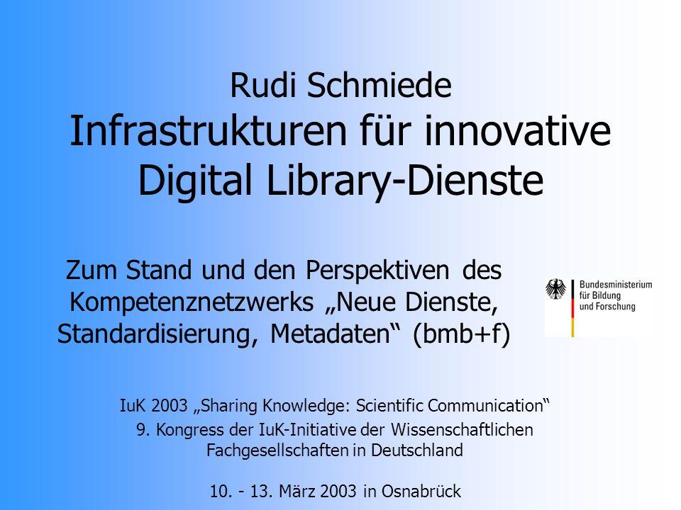 Zum Stand und den Perspektiven des Kompetenznetzwerks Neue Dienste, Standardisierung, Metadaten (bmb+f) Rudi Schmiede Infrastrukturen für innovative Digital Library-Dienste IuK 2003 Sharing Knowledge: Scientific Communication 9.