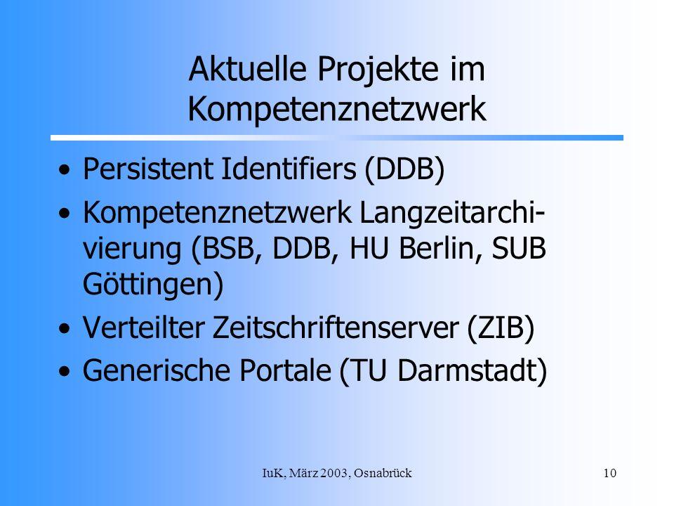 IuK, März 2003, Osnabrück10 Aktuelle Projekte im Kompetenznetzwerk Persistent Identifiers (DDB) Kompetenznetzwerk Langzeitarchi- vierung (BSB, DDB, HU Berlin, SUB Göttingen) Verteilter Zeitschriftenserver (ZIB) Generische Portale (TU Darmstadt)
