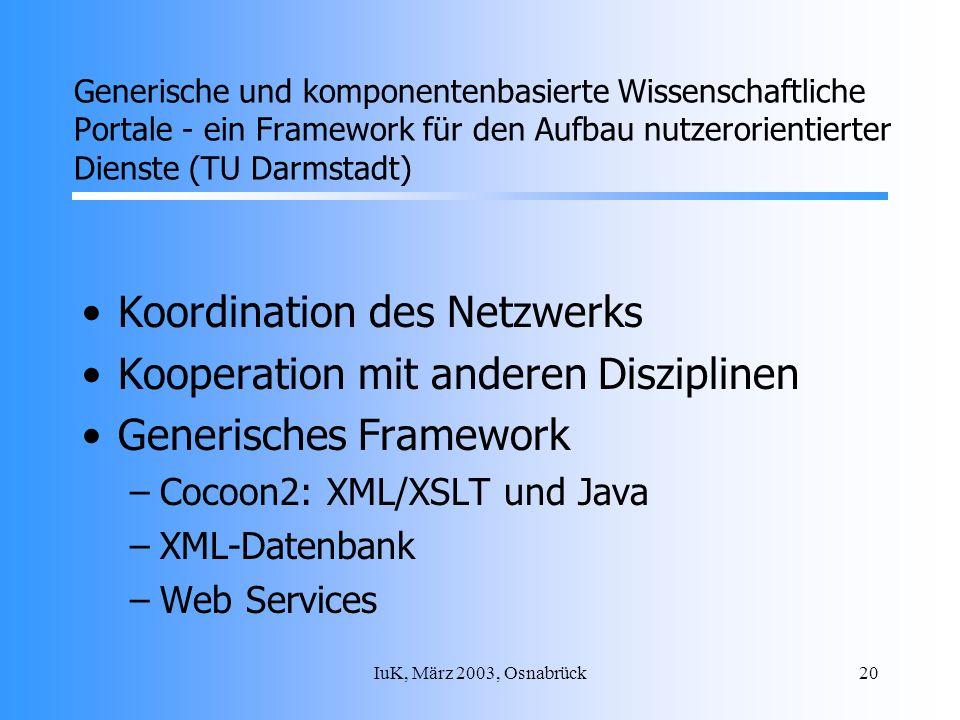 IuK, März 2003, Osnabrück20 Koordination des Netzwerks Kooperation mit anderen Disziplinen Generisches Framework –Cocoon2: XML/XSLT und Java –XML-Datenbank –Web Services Generische und komponentenbasierte Wissenschaftliche Portale - ein Framework für den Aufbau nutzerorientierter Dienste (TU Darmstadt)