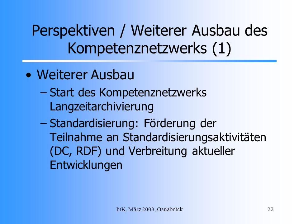 IuK, März 2003, Osnabrück22 Perspektiven / Weiterer Ausbau des Kompetenznetzwerks (1) Weiterer Ausbau –Start des Kompetenznetzwerks Langzeitarchivierung –Standardisierung: Förderung der Teilnahme an Standardisierungsaktivitäten (DC, RDF) und Verbreitung aktueller Entwicklungen