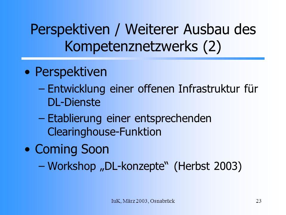 IuK, März 2003, Osnabrück23 Perspektiven / Weiterer Ausbau des Kompetenznetzwerks (2) Perspektiven –Entwicklung einer offenen Infrastruktur für DL-Dienste –Etablierung einer entsprechenden Clearinghouse-Funktion Coming Soon –Workshop DL-konzepte (Herbst 2003)