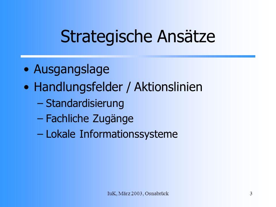 IuK, März 2003, Osnabrück3 Strategische Ansätze Ausgangslage Handlungsfelder / Aktionslinien –Standardisierung –Fachliche Zugänge –Lokale Informationssysteme