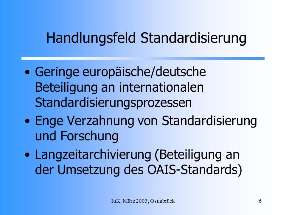 IuK, März 2003, Osnabrück6 Handlungsfeld Standardisierung Geringe europäische/deutsche Beteiligung an internationalen Standardisierungsprozessen Enge Verzahnung von Standardisierung und Forschung Langzeitarchivierung (Beteiligung an der Umsetzung des OAIS-Standards)
