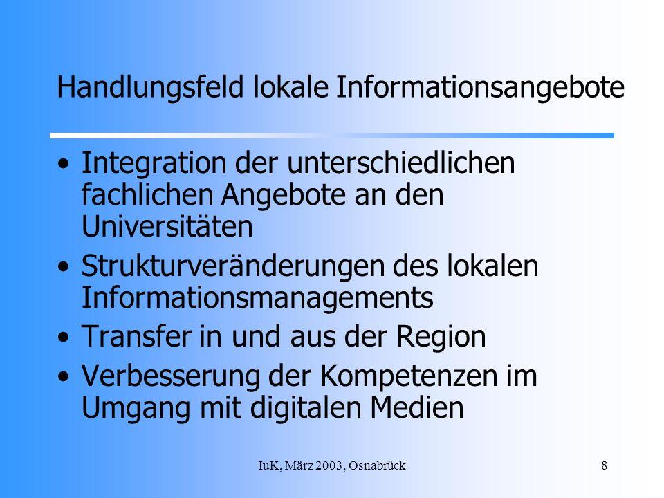 IuK, März 2003, Osnabrück8 Handlungsfeld lokale Informationsangebote Integration der unterschiedlichen fachlichen Angebote an den Universitäten Strukturveränderungen des lokalen Informationsmanagements Transfer in und aus der Region Verbesserung der Kompetenzen im Umgang mit digitalen Medien