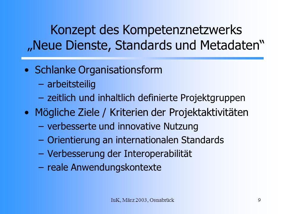 IuK, März 2003, Osnabrück9 Konzept des Kompetenznetzwerks Neue Dienste, Standards und Metadaten Schlanke Organisationsform –arbeitsteilig –zeitlich und inhaltlich definierte Projektgruppen Mögliche Ziele / Kriterien der Projektaktivitäten –verbesserte und innovative Nutzung –Orientierung an internationalen Standards –Verbesserung der Interoperabilität –reale Anwendungskontexte