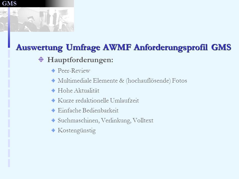 GMS Auswertung Umfrage AWMF Anforderungsprofil GMS Hauptforderungen: Peer-Review Multimediale Elemente & (hochauflösende) Fotos Hohe Aktualität Kurze redaktionelle Umlaufzeit Einfache Bedienbarkeit Suchmaschinen, Verlinkung, Volltext Kostengünstig