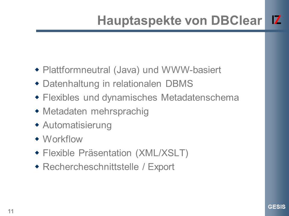 11 GESIS Hauptaspekte von DBClear Plattformneutral (Java) und WWW-basiert Datenhaltung in relationalen DBMS Flexibles und dynamisches Metadatenschema
