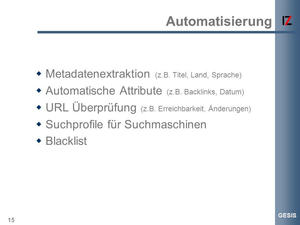 15 GESIS Automatisierung Metadatenextraktion (z.B. Titel, Land, Sprache) Automatische Attribute (z.B. Backlinks, Datum) URL Überprüfung (z.B. Erreichb