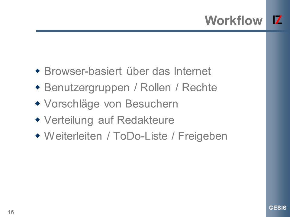 16 GESIS Workflow Browser-basiert über das Internet Benutzergruppen / Rollen / Rechte Vorschläge von Besuchern Verteilung auf Redakteure Weiterleiten