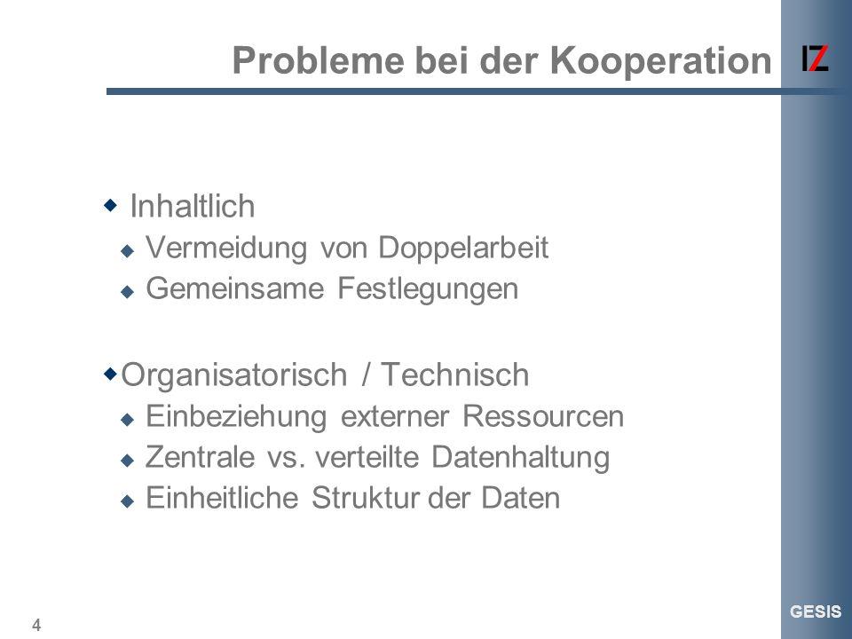 4 GESIS Probleme bei der Kooperation Inhaltlich Vermeidung von Doppelarbeit Gemeinsame Festlegungen Organisatorisch / Technisch Einbeziehung externer