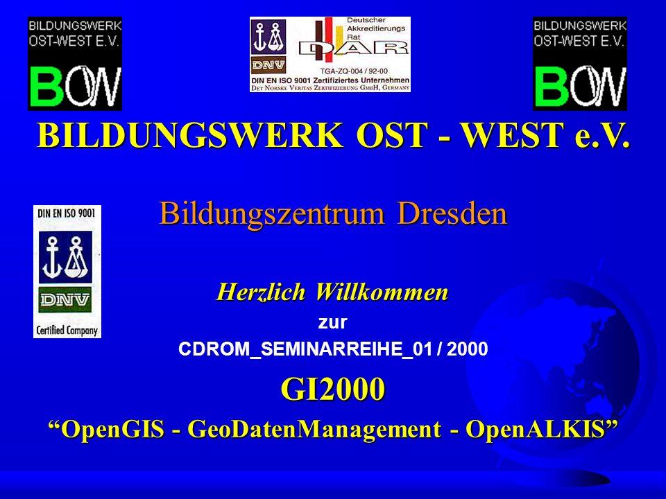 Bildungszentrum Dresden Herzlich Willkommen zur CDROM_SEMINARREIHE_01 / 2000GI2000 OpenGIS - GeoDatenManagement - OpenALKIS BILDUNGSWERK OST - WEST e.V.