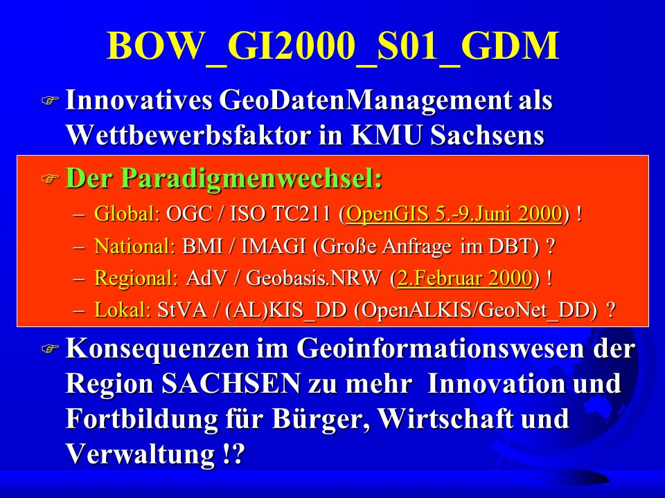 BOW_GI2000_S01_GDM F Innovatives GeoDatenManagement als Wettbewerbsfaktor in KMU Sachsens F Der Paradigmenwechsel: –Global: OGC / ISO TC211 (OpenGIS 5.-9.Juni 2000) .