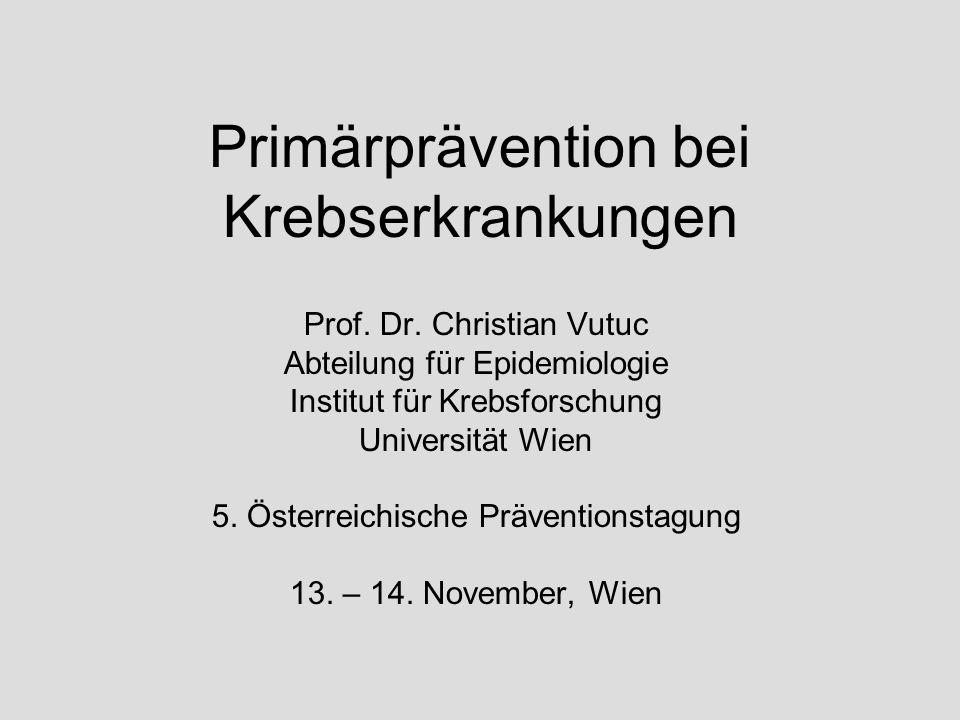 Primärprävention bei Krebserkrankungen Prof. Dr. Christian Vutuc Abteilung für Epidemiologie Institut für Krebsforschung Universität Wien 5. Österreic