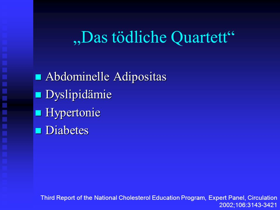 Das tödliche Quartett Abdominelle Adipositas Abdominelle Adipositas Dyslipidämie Dyslipidämie Hypertonie Hypertonie Diabetes Diabetes Third Report of the National Cholesterol Education Program, Expert Panel, Circulation 2002;106:3143-3421