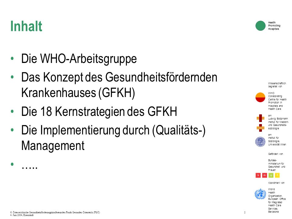 Wissenschaftlich begleitet von WHO Collaborating Centre for Health Promotion in Hospitals and Health Care am Ludwig Boltzmann Institut für Medizin- und Gesundheits- soziologie am Institut für Soziologie, Universität Wien Gefördert von Bundes- ministerium für Gesundheit und Frauen Koordiniert von World Health Organization, European Office for Integrated Health Care Services, Barcelona Health Promoting Hospitals 6.
