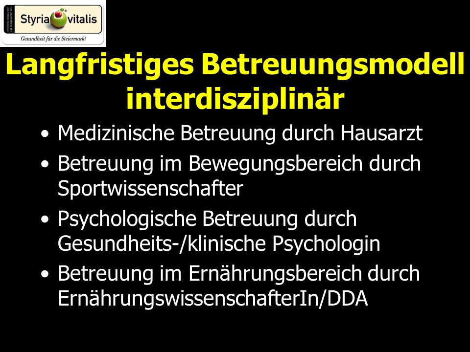 Langfristiges Betreuungsmodell interdisziplinär Medizinische Betreuung durch Hausarzt Betreuung im Bewegungsbereich durch Sportwissenschafter Psychologische Betreuung durch Gesundheits-/klinische Psychologin Betreuung im Ernährungsbereich durch ErnährungswissenschafterIn/DDA
