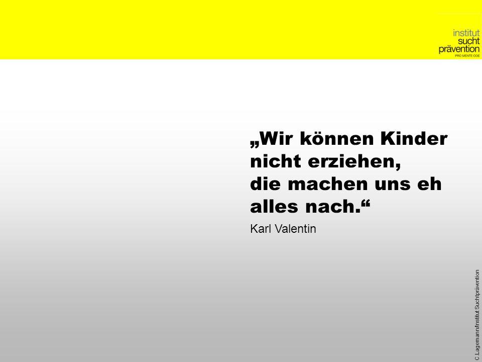 C.Lagemann/Institut Suchtprävention Wir können Kinder nicht erziehen, die machen uns eh alles nach. Karl Valentin