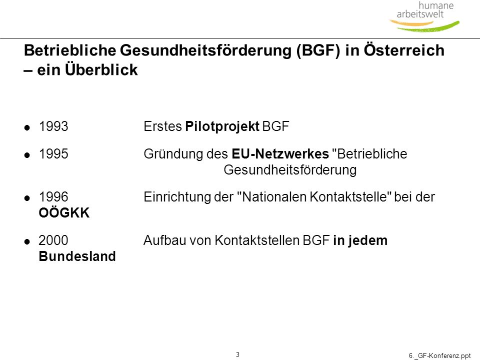 6._GF-Konferenz.ppt 3 Betriebliche Gesundheitsförderung (BGF) in Österreich – ein Überblick 1993Erstes Pilotprojekt BGF 1995Gründung des EU-Netzwerkes