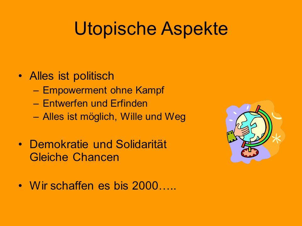 Utopische Aspekte Alles ist politisch –Empowerment ohne Kampf –Entwerfen und Erfinden –Alles ist möglich, Wille und Weg Demokratie und Solidarität Gle