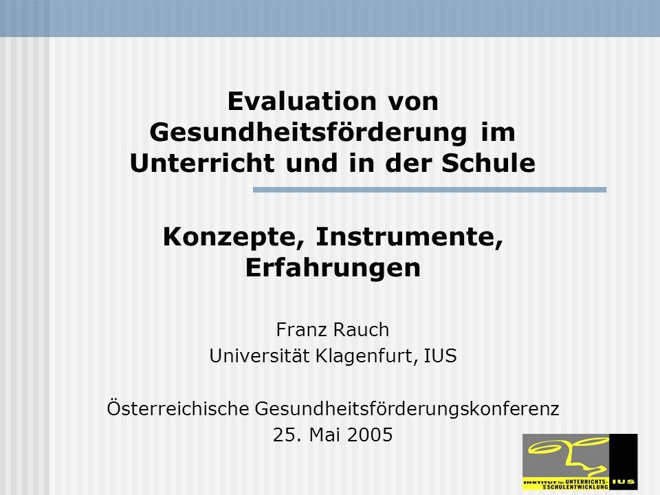 Evaluation von Gesundheitsförderung im Unterricht und in der Schule Konzepte, Instrumente, Erfahrungen Franz Rauch Universität Klagenfurt, IUS Österreichische Gesundheitsförderungskonferenz 25.