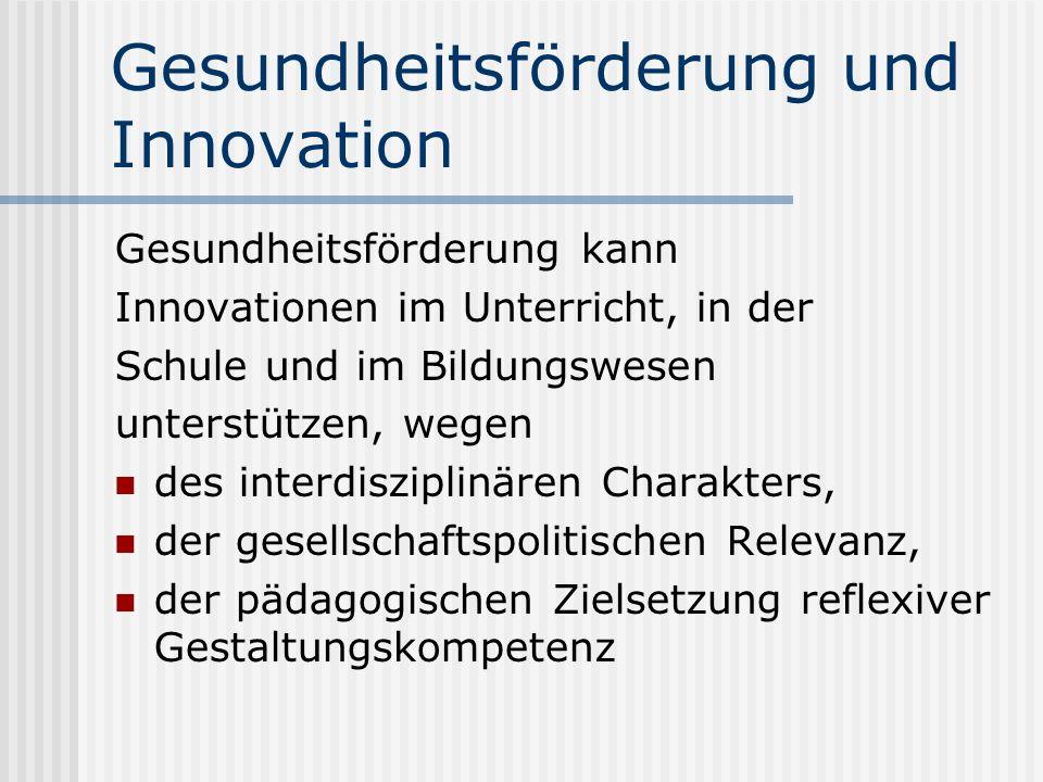 Gesundheitsförderung und Innovation Gesundheitsförderung kann Innovationen im Unterricht, in der Schule und im Bildungswesen unterstützen, wegen des interdisziplinären Charakters, der gesellschaftspolitischen Relevanz, der pädagogischen Zielsetzung reflexiver Gestaltungskompetenz
