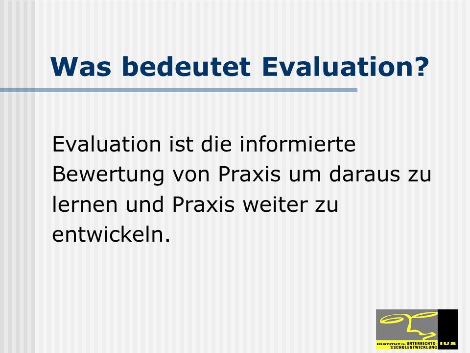 Was bedeutet Evaluation? Evaluation ist die informierte Bewertung von Praxis um daraus zu lernen und Praxis weiter zu entwickeln.