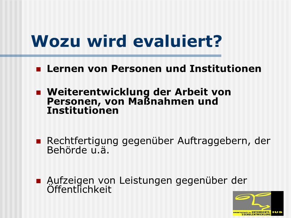 Wozu wird evaluiert? Lernen von Personen und Institutionen Weiterentwicklung der Arbeit von Personen, von Maßnahmen und Institutionen Rechtfertigung g