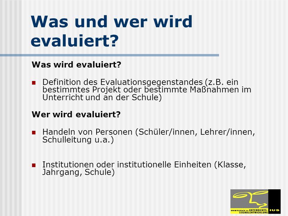 Was und wer wird evaluiert? Was wird evaluiert? Definition des Evaluationsgegenstandes (z.B. ein bestimmtes Projekt oder bestimmte Maßnahmen im Unterr
