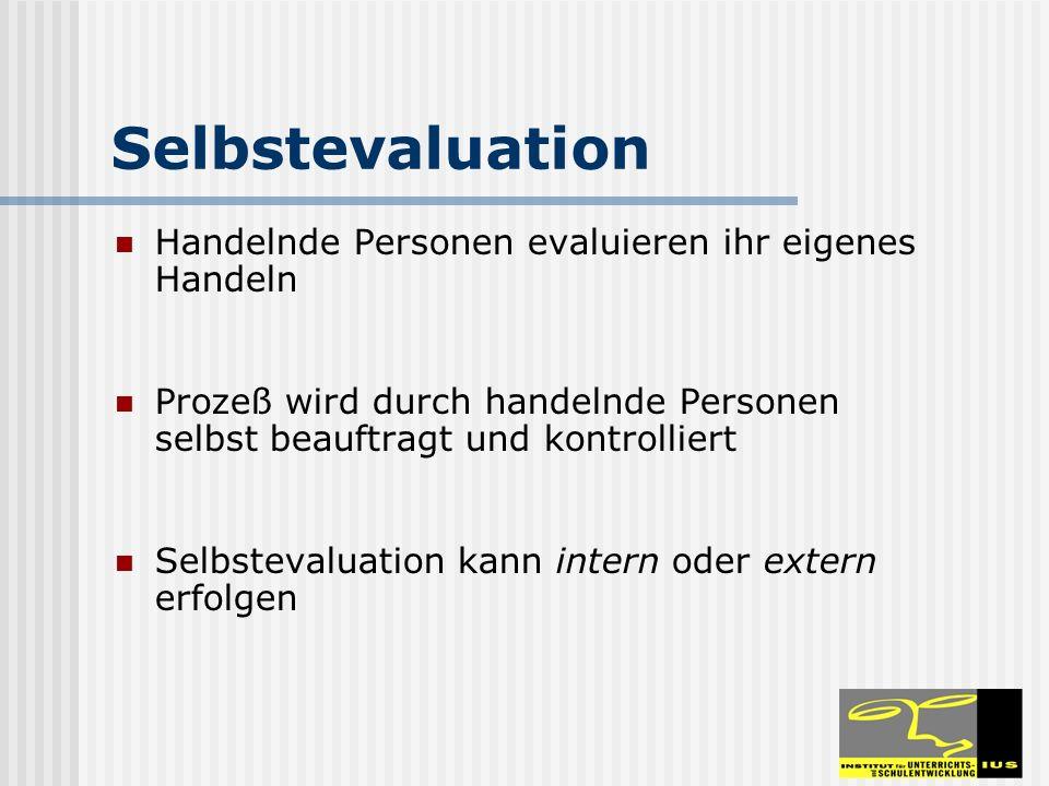 Selbstevaluation Handelnde Personen evaluieren ihr eigenes Handeln Prozeß wird durch handelnde Personen selbst beauftragt und kontrolliert Selbstevaluation kann intern oder extern erfolgen