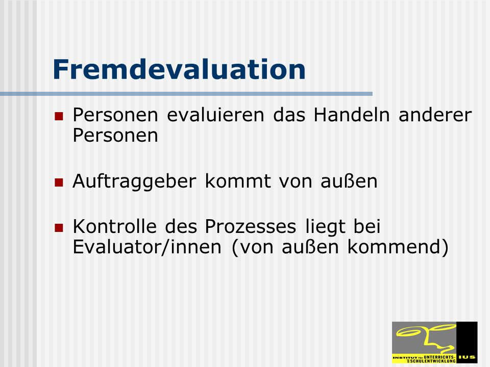 Fremdevaluation Personen evaluieren das Handeln anderer Personen Auftraggeber kommt von außen Kontrolle des Prozesses liegt bei Evaluator/innen (von a