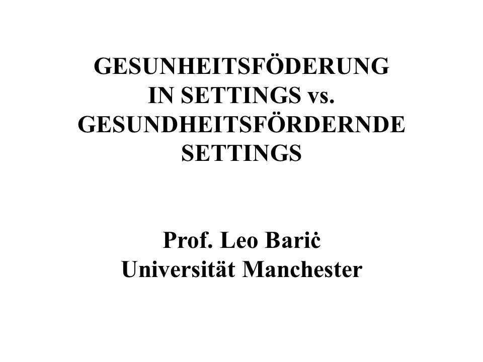 GESUNHEITSFÖDERUNG IN SETTINGS vs. GESUNDHEITSFÖRDERNDE SETTINGS Prof. Leo Bariċ Universität Manchester